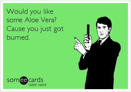 Would you like some Aloe Vera? Cause you just got  burned.