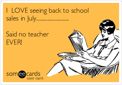 I  LOVE seeing back to school sales in July...........................  Said no teacher EVER!
