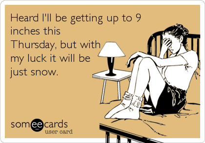 Heard I'll be getting up to 9 inches this Thursday, but with my luck it will be just snow.
