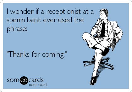 """I wonder if a receptionist at a sperm bank ever used the phrase:    """"Thanks for coming."""""""