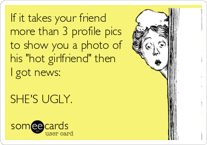 "If it takes your friend more than 3 profile pics to show you a photo of his ""hot girlfriend"" then I got news:   SHE'S UGLY."
