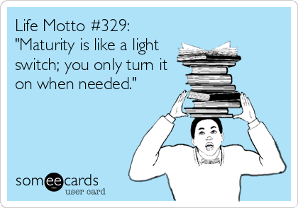 "Life Motto #329: ""Maturity is like a light switch; you only turn it on when needed."""