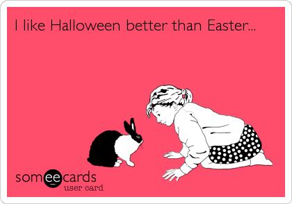 I like Halloween better than Easter...