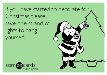 If you have started to decorate for Christmas,please save one strand of lights to hang yourself.