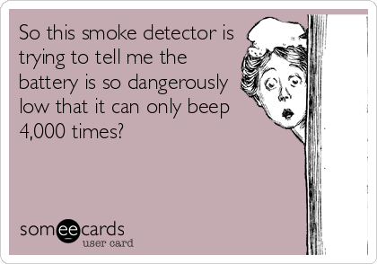 So This Smoke Detector Is Trying To Tell Me The Battery Is So Dangerously Low That It Can Only Beep 4 000 Times News Ecard