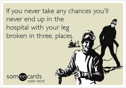 If you never take any chances you'll never end up in the hospital with your leg broken in three, places.
