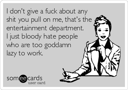 I don't give a fuck about any shit you pull on me, that's the entertainment department. I just bloody hate people who are too goddamn lazy to work.