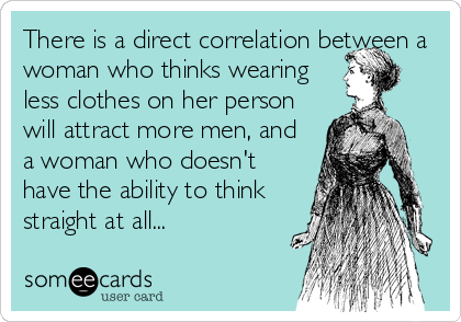 There is a direct correlation between a woman who thinks wearing less clothes on her person will attract more men, and a woman who doesn't have the ability to think straight at all...