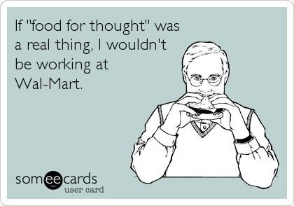 """If """"food for thought"""" was a real thing, I wouldn't be working at Wal-Mart."""