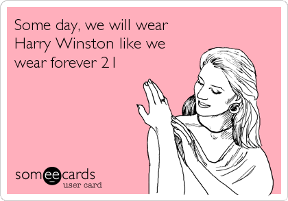 Some day, we will wear Harry Winston like we wear forever 21
