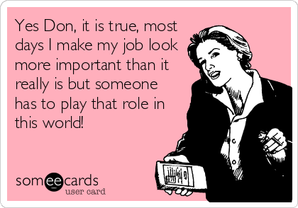 Yes Don, it is true, most days I make my job look more important than it really is but someone has to play that role in this world!