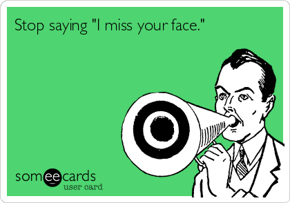 """Stop saying """"I miss your face."""""""