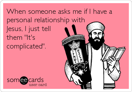 "When someone asks me if I have a personal relationship with  Jesus, I just tell them ""It's complicated""."