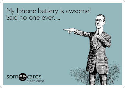 My Iphone battery is awsome! Said no one ever.....