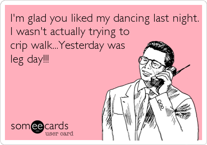 I'm glad you liked my dancing last night. I wasn't actually trying to crip walk...Yesterday was leg day!!!