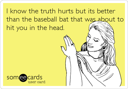 I know the truth hurts but its better than the baseball bat that was about to hit you in the head.