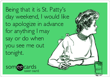 Being that it is St. Patty's day weekend, I would like to apologize in advance for anything I may say or do when you see me out tonig