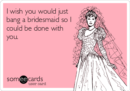 I wish you would just bang a bridesmaid so I could be done with you.