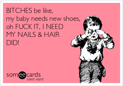 BITCHES be like,  my baby needs new shoes, oh FUCK IT, I NEED MY NAILS & HAIR DID!