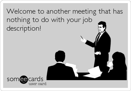 Welcome to another meeting that has nothing to do with your job description!