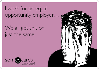 I work for an equal opportunity employer.....  We all get shit on just the same.