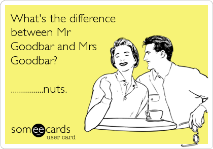 What's the difference between Mr Goodbar and Mrs Goodbar?  ................nuts.