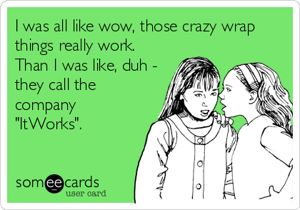 """I was all like wow, those crazy wrap things really work. Than I was like, duh - they call the company """"ItWorks""""."""