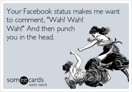 "Your Facebook status makes me want to comment, ""Wah! Wah! Wah!"" And then punch you in the head."
