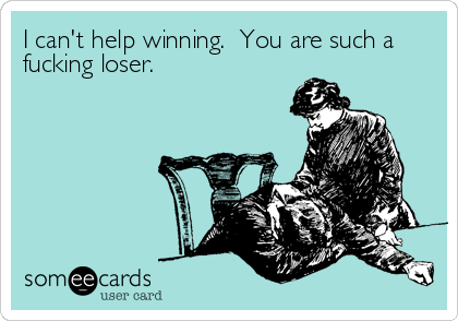 I can't help winning.  You are such a fucking loser.