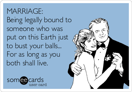 MARRIAGE: Being legally bound to someone who was put on this Earth just to bust your balls... For as long as you both shall live.