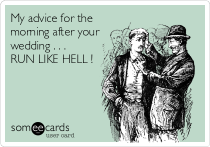My advice for the morning after your wedding . . .  RUN LIKE HELL !