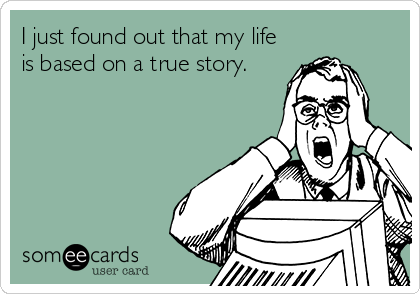 I just found out that my life is based on a true story.