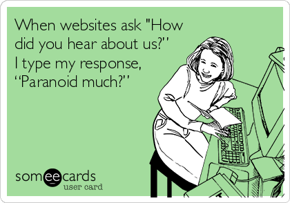 "When websites ask ""How did you hear about us?"" I type my response,  ""Paranoid much?"""