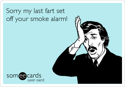 Sorry my last fart set off your smoke alarm!