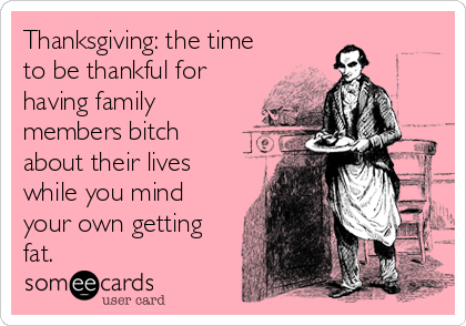 Thanksgiving: the time to be thankful for having family members bitch about their lives while you mind your own getting fat.