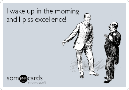 I wake up in the morning and I piss excellence!