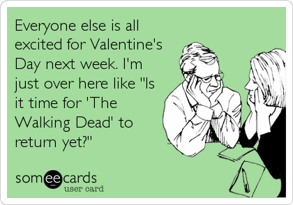 """Everyone else is all excited for Valentine's Day next week. I'm just over here like """"Is it time for 'The Walking Dead' to return yet?"""""""