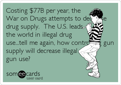 Costing $77B per year, the War on Drugs attempts to decrease drug supply.  The U.S. leads the world in illegal drug use...tell me again, how controlling gun supply will decrease illegal gun use?