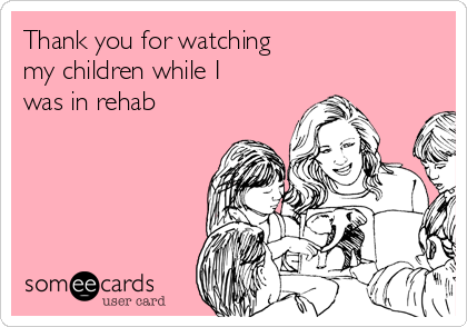 Thank you for watching my children while I was in rehab