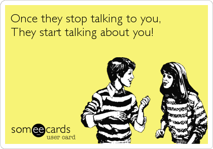Once they stop talking to you, They start talking about you!