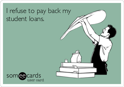 I refuse to pay back my student loans.