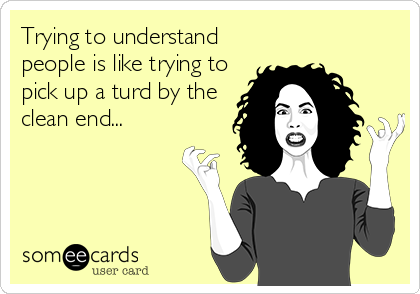 Trying to understand people is like trying to pick up a turd by the clean end...