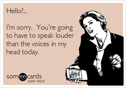 Hello?...  I'm sorry.  You're going to have to speak louder than the voices in my head today.