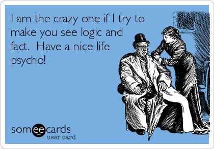 I am the crazy one if I try to make you see logic and fact.  Have a nice life psycho!