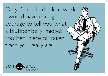 Only if I could drink at work, I would have enough courage to tell you what a blubber belly, midget toothed, piece of trailer trash you really