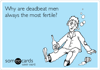 Why are deadbeat men always the most fertile?