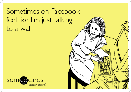 Sometimes on Facebook, I feel like I'm just talking to a wall.