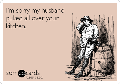I'm sorry my husband puked all over your kitchen.