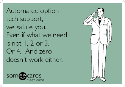 Automated option tech support, we salute you.  Even if what we need  is not 1, 2 or 3. Or 4.  And zero  doesn't work either.