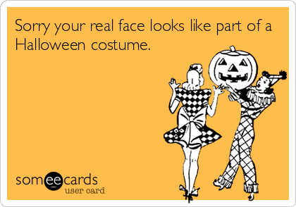 Sorry your real face looks like part of a Halloween costume.